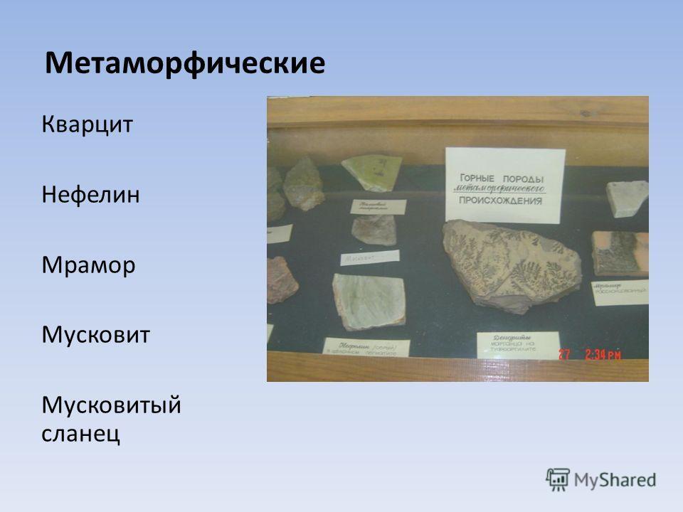 Метаморфические Кварцит Нефелин Мрамор Мусковит Мусковитый сланец