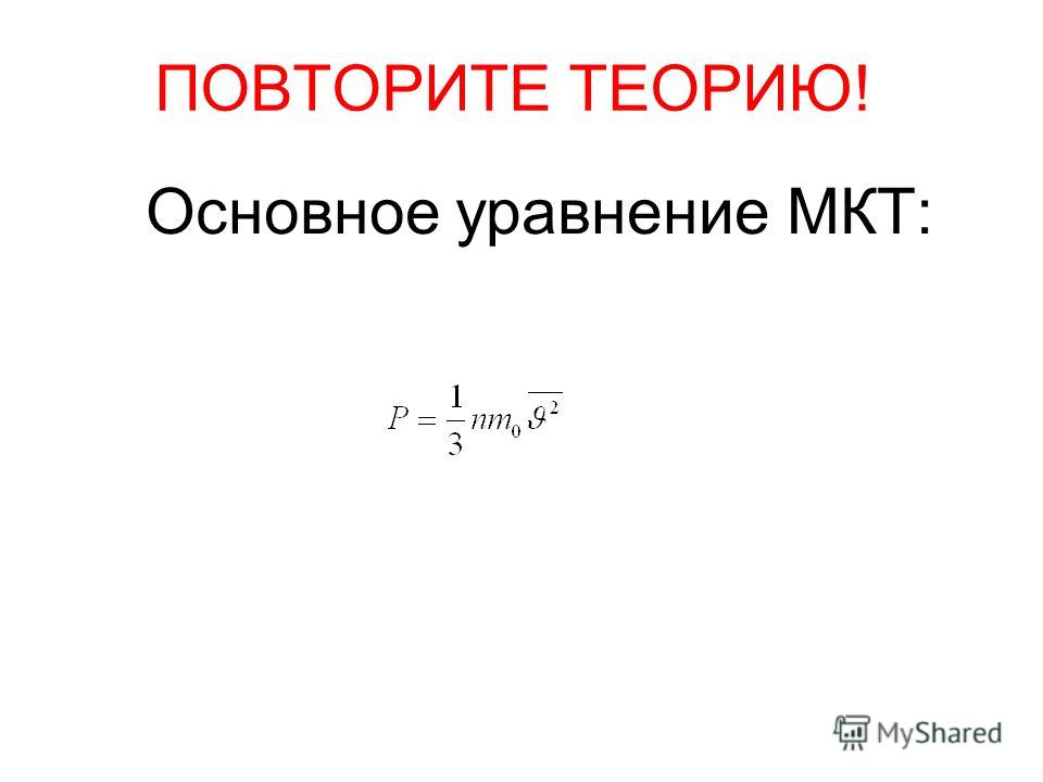 ПОВТОРИТЕ ТЕОРИЮ! Основное уравнение МКТ: