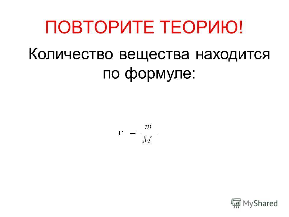 ПОВТОРИТЕ ТЕОРИЮ! Количество вещества находится по формуле: