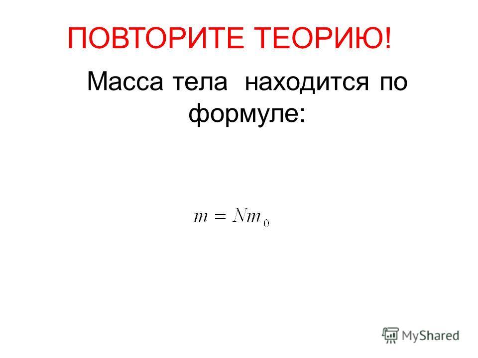 ПОВТОРИТЕ ТЕОРИЮ! Масса тела находится по формуле: