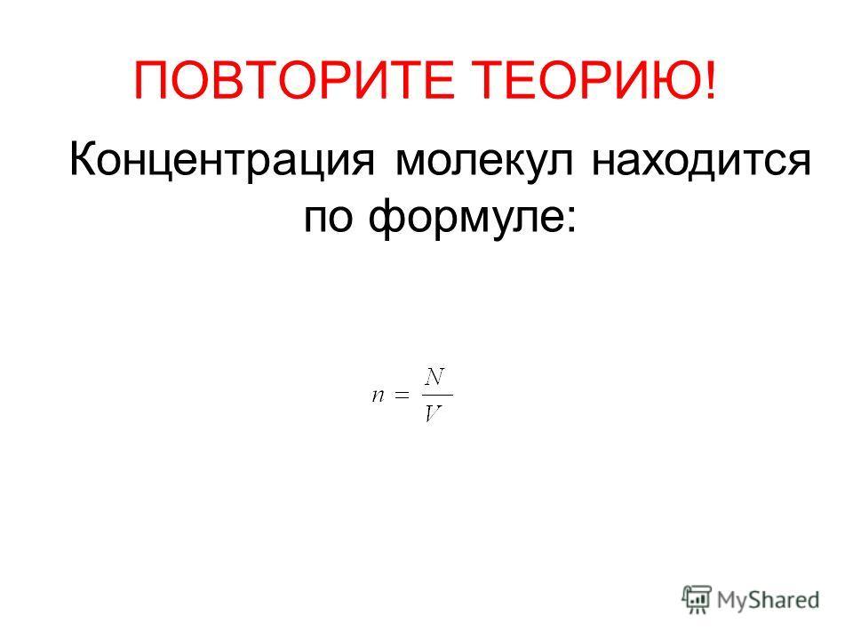 ПОВТОРИТЕ ТЕОРИЮ! Концентрация молекул находится по формуле: