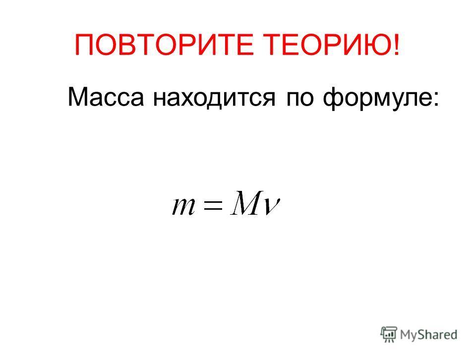 ПОВТОРИТЕ ТЕОРИЮ! Масса находится по формуле: