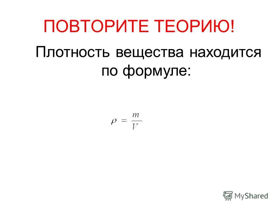 ПОВТОРИТЕ ТЕОРИЮ! Плотность вещества находится по формуле: