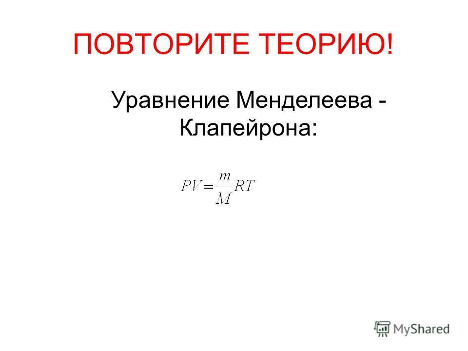 ПОВТОРИТЕ ТЕОРИЮ! Уравнение Менделеева - Клапейрона: