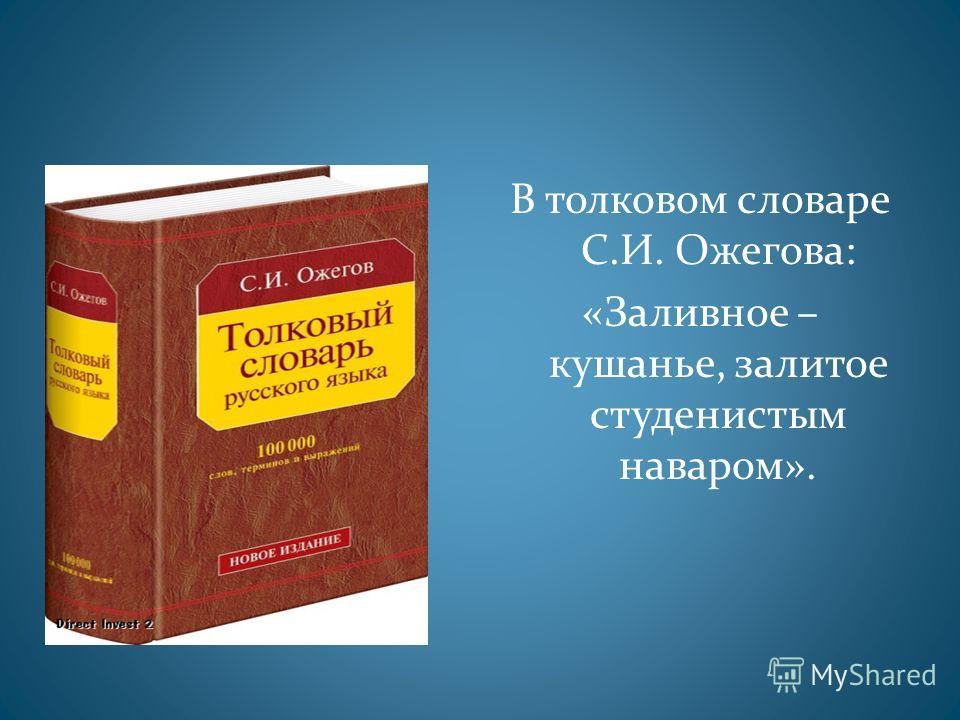 В толковом словаре С.И. Ожегова: «Заливное – кушанье, залитое студенистым наваром».