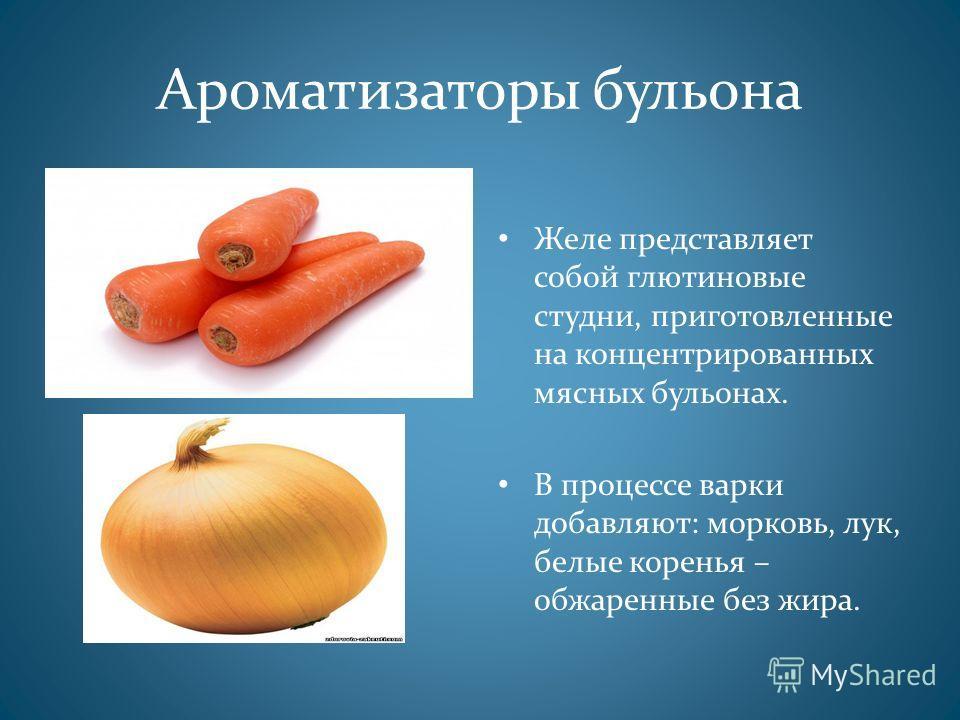 Ароматизаторы бульона Желе представляет собой глютиновые студни, приготовленные на концентрированных мясных бульонах. В процессе варки добавляют: морковь, лук, белые коренья – обжаренные без жира.
