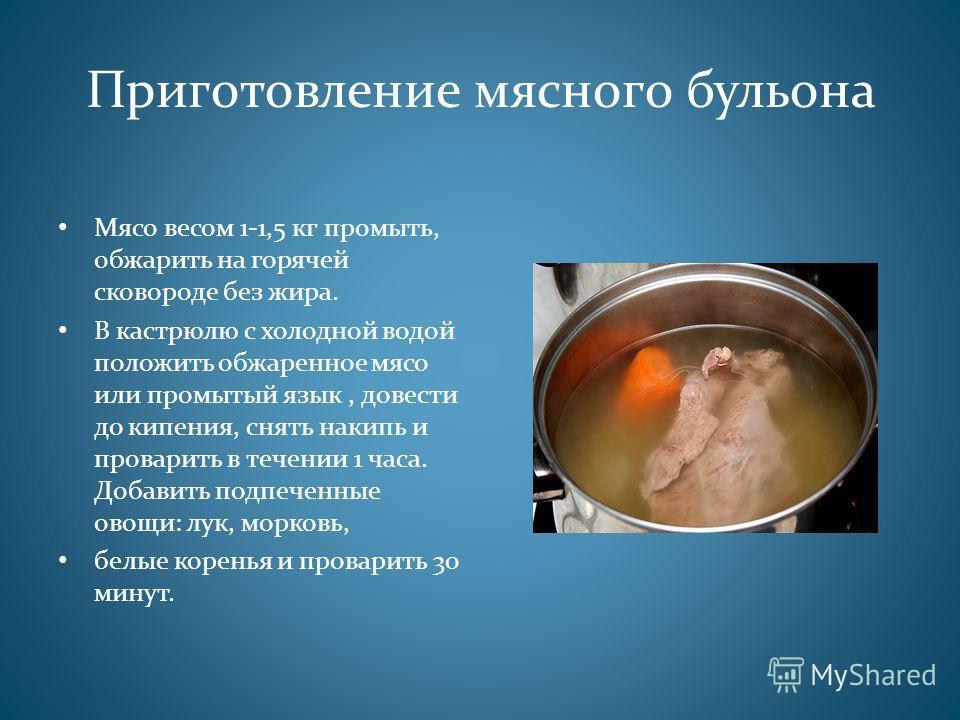 Приготовление мясного бульона Мясо весом 1-1,5 кг промыть, обжарить на горячей сковороде без жира. В кастрюлю с холодной водой положить обжаренное мясо или промытый язык, довести до кипения, снять накипь и проварить в течении 1 часа. Добавить подпече