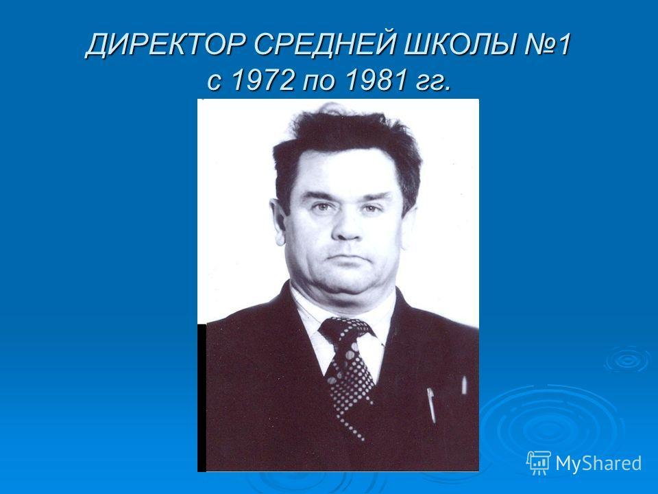 ДИРЕКТОР СРЕДНЕЙ ШКОЛЫ 1 с 1972 по 1981 гг.