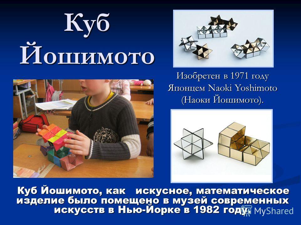 Куб Йошимото Изобретен в 1971 году Японцем Naoki Yoshimoto (Наоки Йошимото). Куб Йошимото, как искусное, математическое изделие было помещено в музей современных искусств в Нью-Йорке в 1982 году. Куб Йошимото, как искусное, математическое изделие был