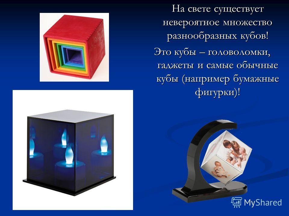 На свете существует невероятное множество разнообразных кубов! На свете существует невероятное множество разнообразных кубов! Это кубы – головоломки, гаджеты и самые обычные кубы (например бумажные фигурки)!