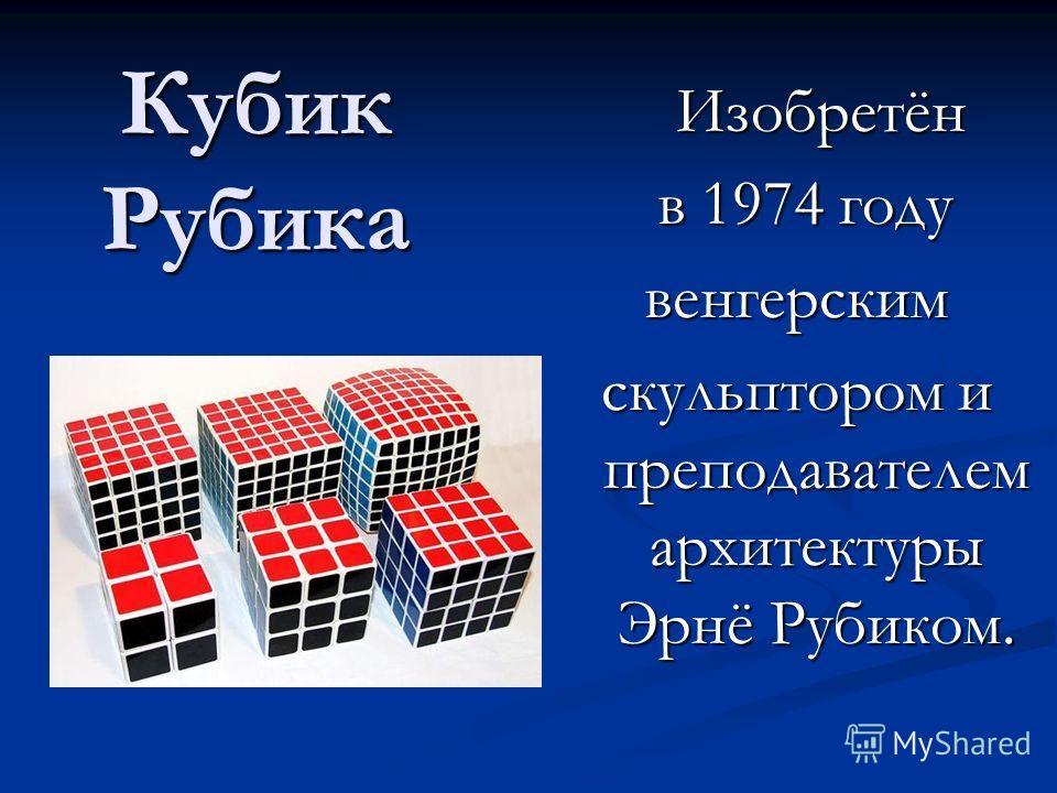 Кубик Рубика Изобретён в 1974 году венгерским скульптором и преподавателем архитектуры Эрнё Рубиком.