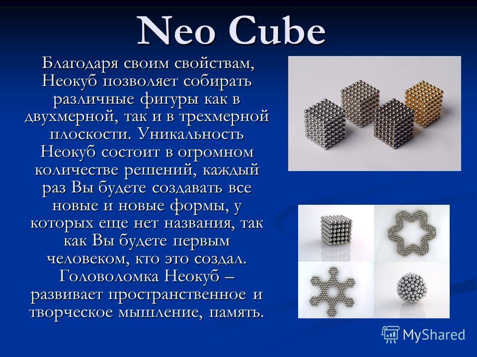 Neo Cube Благодаря своим свойствам, Неокуб позволяет собирать различные фигуры как в двухмерной, так и в трехмерной плоскости. Уникальность Неокуб состоит в огромном количестве решений, каждый раз Вы будете создавать все новые и новые формы, у которы