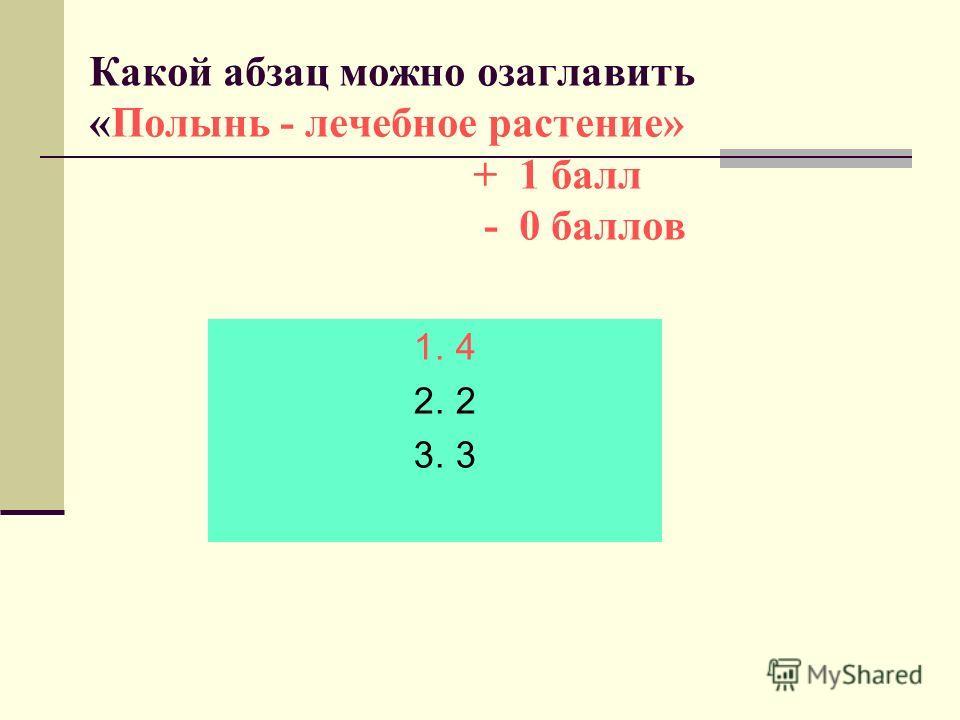 Какой абзац можно озаглавить «Полынь - лечебное растение» + 1 балл - 0 баллов 1. 4 2. 2 3. 3