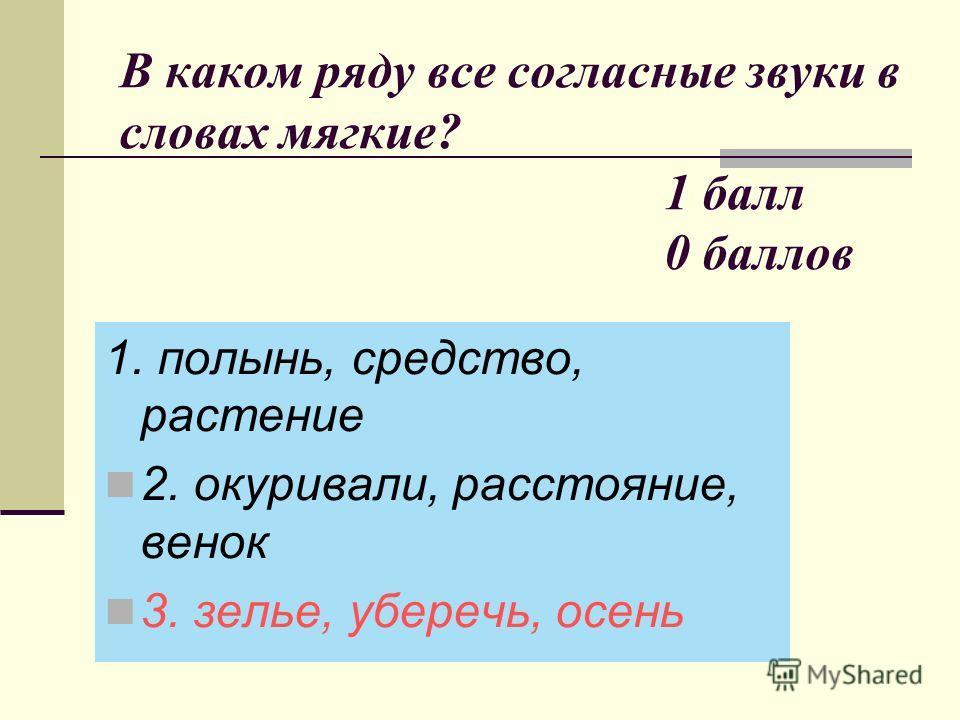 В каком ряду все согласные звуки в словах мягкие? 1 балл 0 баллов 1. полынь, средство, растение 2. окуривали, расстояние, венок 3. зелье, уберечь, осень
