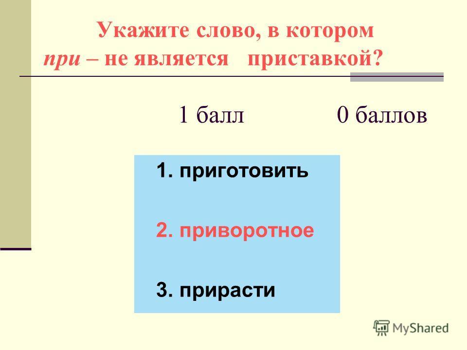 Укажите слово, в котором при – не является приставкой? 1 балл 0 баллов 1. приготовить 2. приворотное 3. прирасти