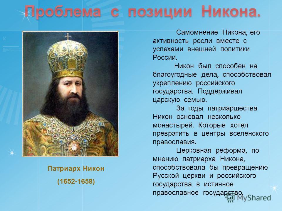 Самомнение Никона, его активность росли вместе с успехами внешней политики России. Никон был способен на благоугодные дела, способствовал укреплению российского государства. Поддерживал царскую семью. За годы патриаршества Никон основал несколько мон