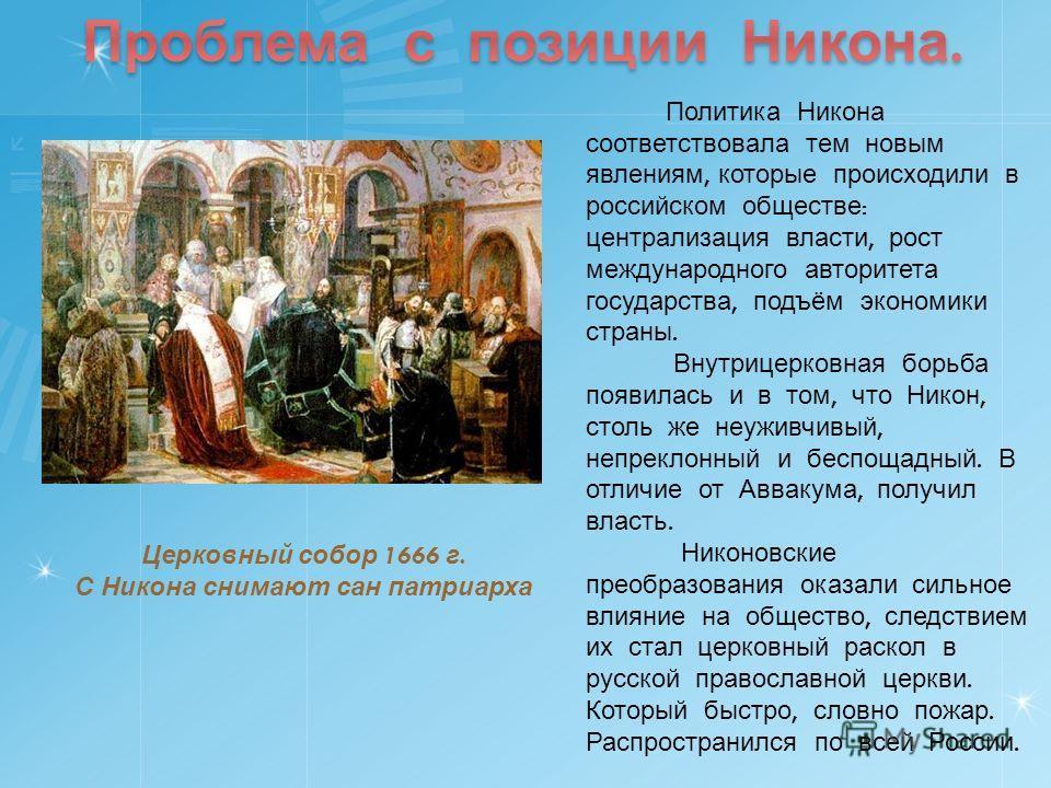 Политика Никона соответствовала тем новым явлениям, которые происходили в российском обществе : централизация власти, рост международного авторитета государства, подъём экономики страны. Внутрицерковная борьба появилась и в том, что Никон, столь же н
