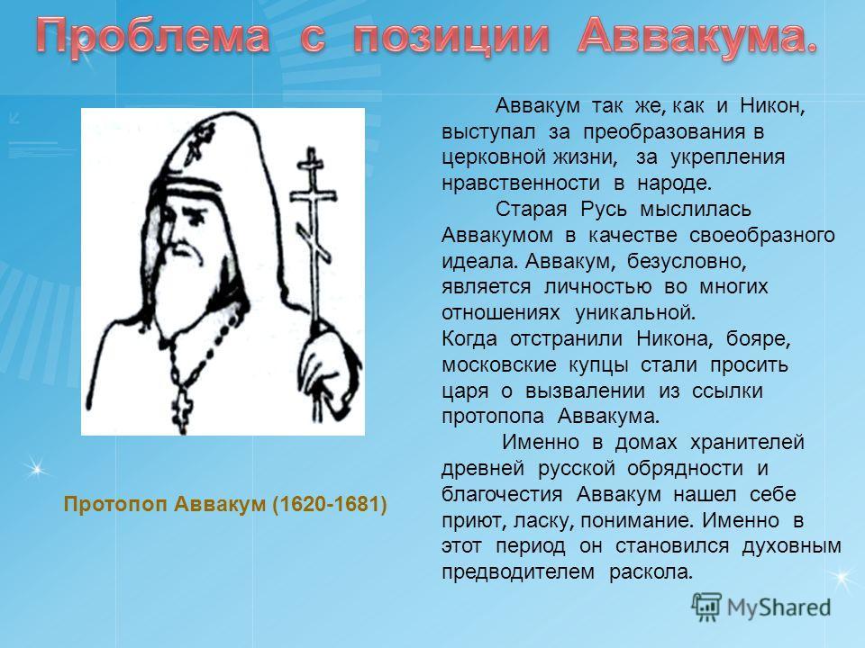 Аввакум так же, как и Никон, выступал за преобразования в церковной жизни, за укрепления нравственности в народе. Старая Русь мыслилась Аввакумом в качестве своеобразного идеала. Аввакум, безусловно, является личностью во многих отношениях уникальной