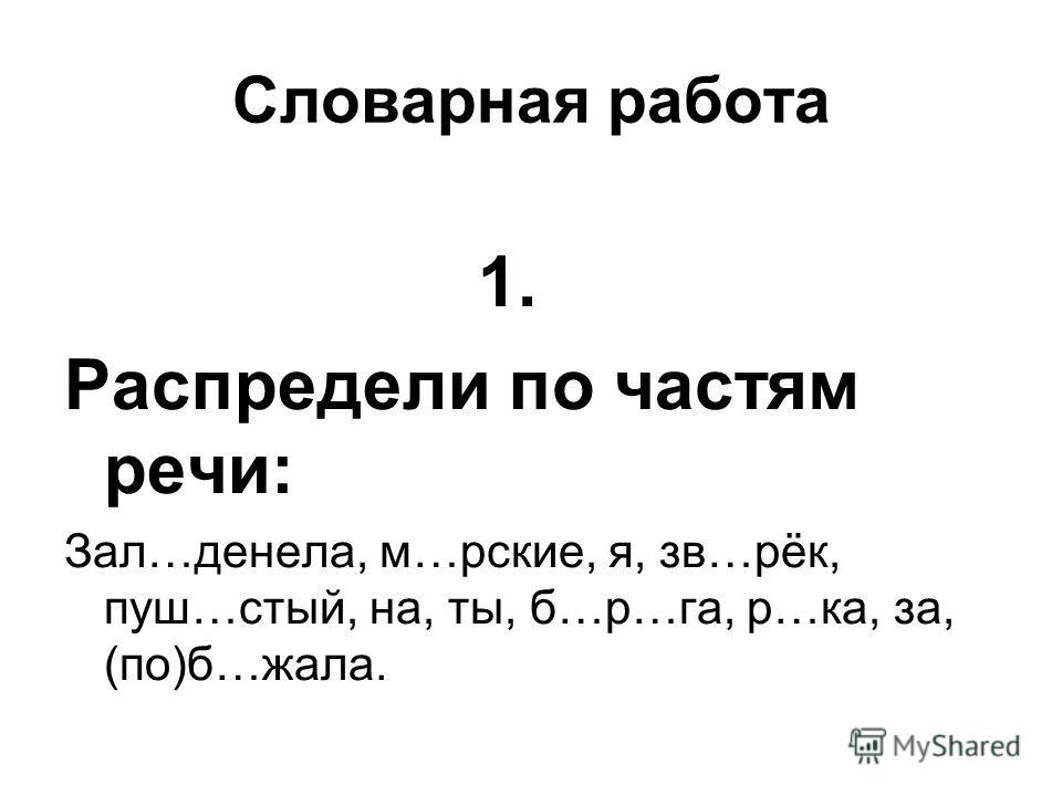 Словарная работа 1. Распредели по частям речи: Зал…денела, м…рские, я, зв…рёк, пуш…стый, на, ты, б…р…га, р…ка, за, (по)б…жала.