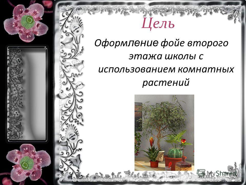 Цель Оформ ление фойе второго этажа школы с использованием комнатных растений