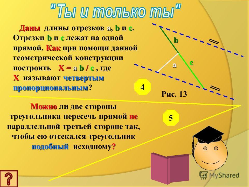 Рис. 12 A B C D E M O F Дано: Дано: BDAE. а) Назовите а) Назовите пары подобных треугольников. б) Сформулируйте б) Сформулируйте известную теорему, при доказательстве которой используется данная геометрическая конструкция. Дано: длины отрезков a b a