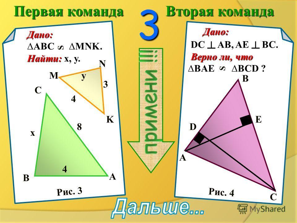 Первая команда Вторая команда 2 Дано: ABCD- параллелограмм Найти: подобные треугольники и доказатьих подобие. Найти: подобные треугольники и доказать их подобие. Дано:DEAC. Дано: DEAC. Найти:X. Найти: X. A B F C D K A B C DE X 3 6 12 Рис. 1 Рис. 2
