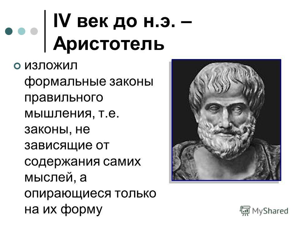 IV век до н.э. – Аристотель изложил формальные законы правильного мышления, т.е. законы, не зависящие от содержания самих мыслей, а опирающиеся только на их форму
