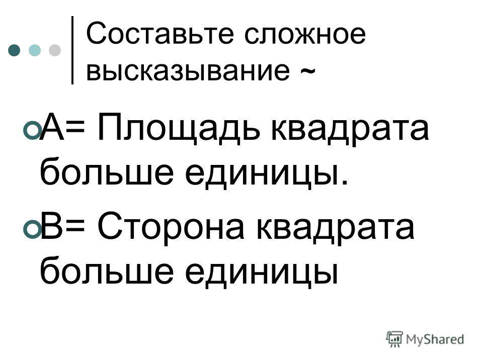 Составьте сложное высказывание ~ А= Площадь квадрата больше единицы. В= Сторона квадрата больше единицы
