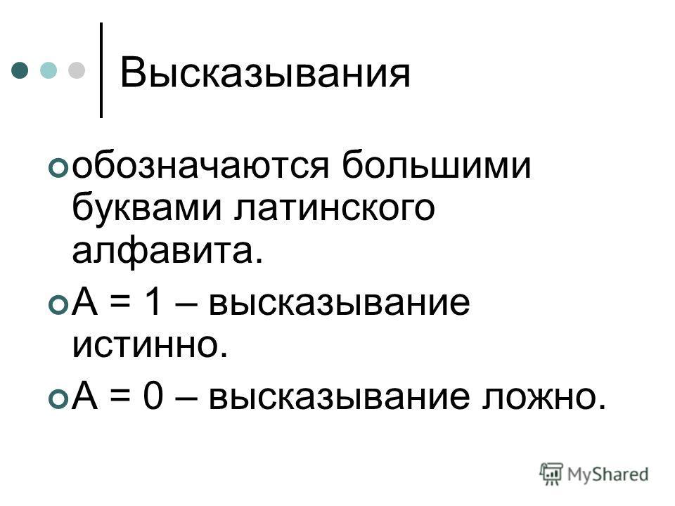 Высказывания обозначаются большими буквами латинского алфавита. А = 1 – высказывание истинно. А = 0 – высказывание ложно.