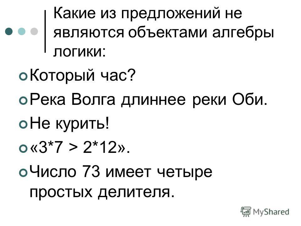Какие из предложений не являются объектами алгебры логики: Который час? Река Волга длиннее реки Оби. Не курить! «3*7 > 2*12». Число 73 имеет четыре простых делителя.