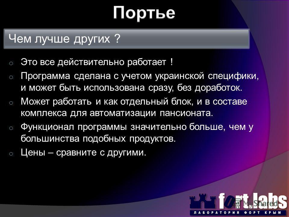 Чем лучше других ? o Это все действительно работает ! o Программа сделана с учетом украинской специфики, и может быть использована сразу, без доработок. o Может работать и как отдельный блок, и в составе комплекса для автоматизации пансионата. o Функ