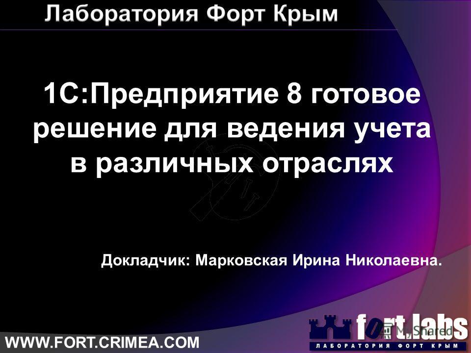WWW.FORT.CRIMEA.COM 1С:Предприятие 8 готовое решение для ведения учета в различных отраслях Докладчик: Марковская Ирина Николаевна.