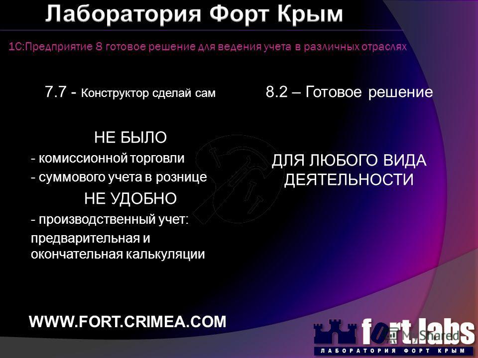1С:Предприятие 8 готовое решение для ведения учета в различных отраслях WWW.FORT.CRIMEA.COM 7.7 - Конструктор сделай сам НЕ БЫЛО - комиссионной торговли - суммового учета в рознице НЕ УДОБНО - производственный учет: предварительная и окончательная ка