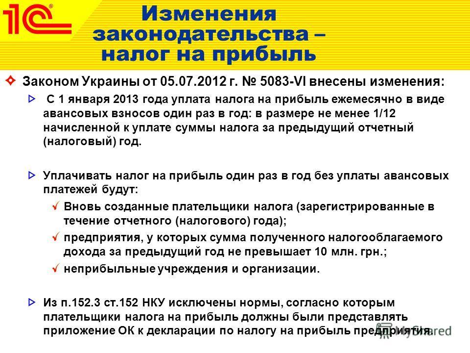 Изменения законодательства – налог на прибыль Законом Украины от 05.07.2012 г. 5083-VI внесены изменения: С 1 января 2013 года уплата налога на прибыль ежемесячно в виде авансовых взносов один раз в год: в размере не менее 1/12 начисленной к уплате с