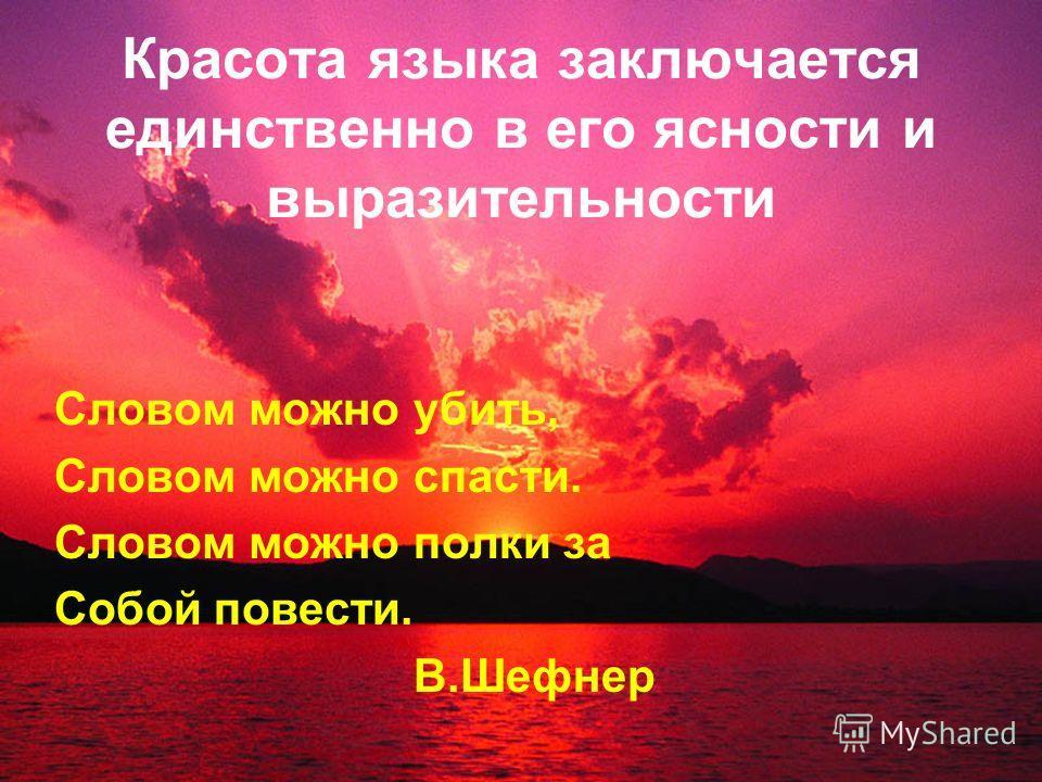 Красота языка заключается единственно в его ясности и выразительности Словом можно убить, Словом можно спасти. Словом можно полки за Собой повести. В.Шефнер