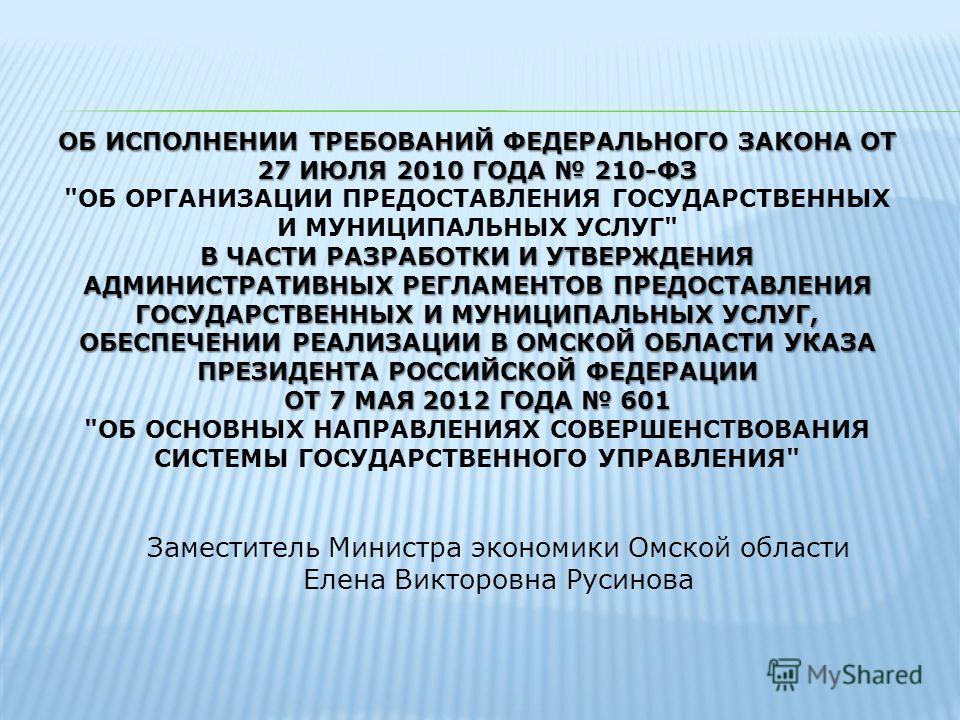 ОБ ИСПОЛНЕНИИ ТРЕБОВАНИЙ ФЕДЕРАЛЬНОГО ЗАКОНА ОТ 27 ИЮЛЯ 2010 ГОДА 210-ФЗ В ЧАСТИ РАЗРАБОТКИ И УТВЕРЖДЕНИЯ АДМИНИСТРАТИВНЫХ РЕГЛАМЕНТОВ ПРЕДОСТАВЛЕНИЯ ГОСУДАРСТВЕННЫХ И МУНИЦИПАЛЬНЫХ УСЛУГ, ОБЕСПЕЧЕНИИ РЕАЛИЗАЦИИ В ОМСКОЙ ОБЛАСТИ УКАЗА ПРЕЗИДЕНТА РОСС