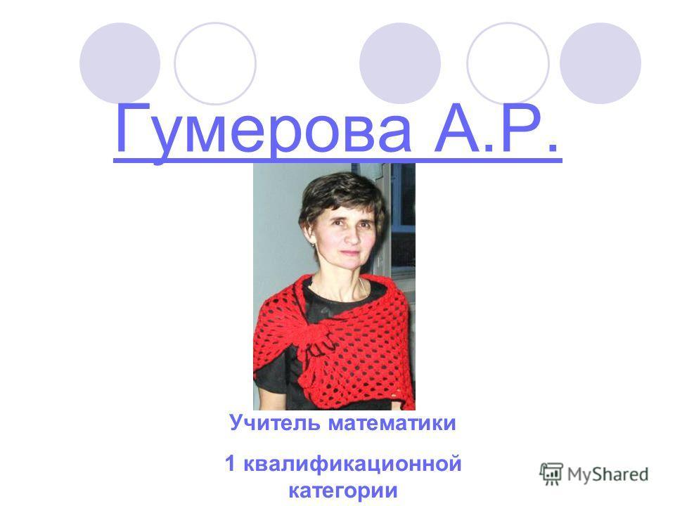 Гумерова А.Р. Учитель математики 1 квалификационной категории
