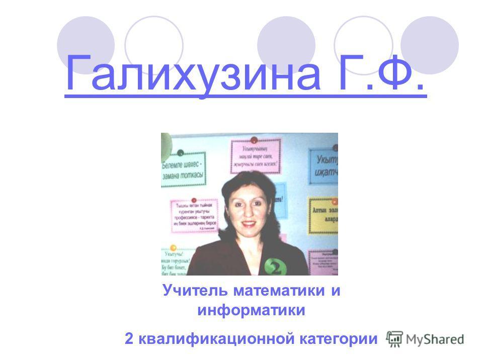 Галихузина Г.Ф. Учитель математики и информатики 2 квалификационной категории