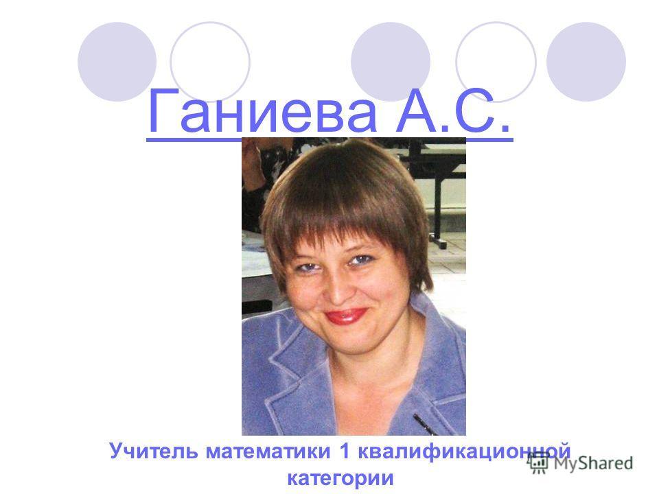 Ганиева А.С. Учитель математики 1 квалификационной категории
