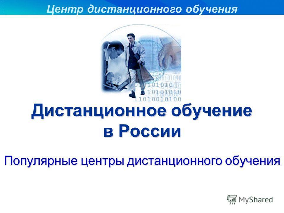 Дистанционное обучение в России Популярные центры дистанционного обучения Центр дистанционного обучения