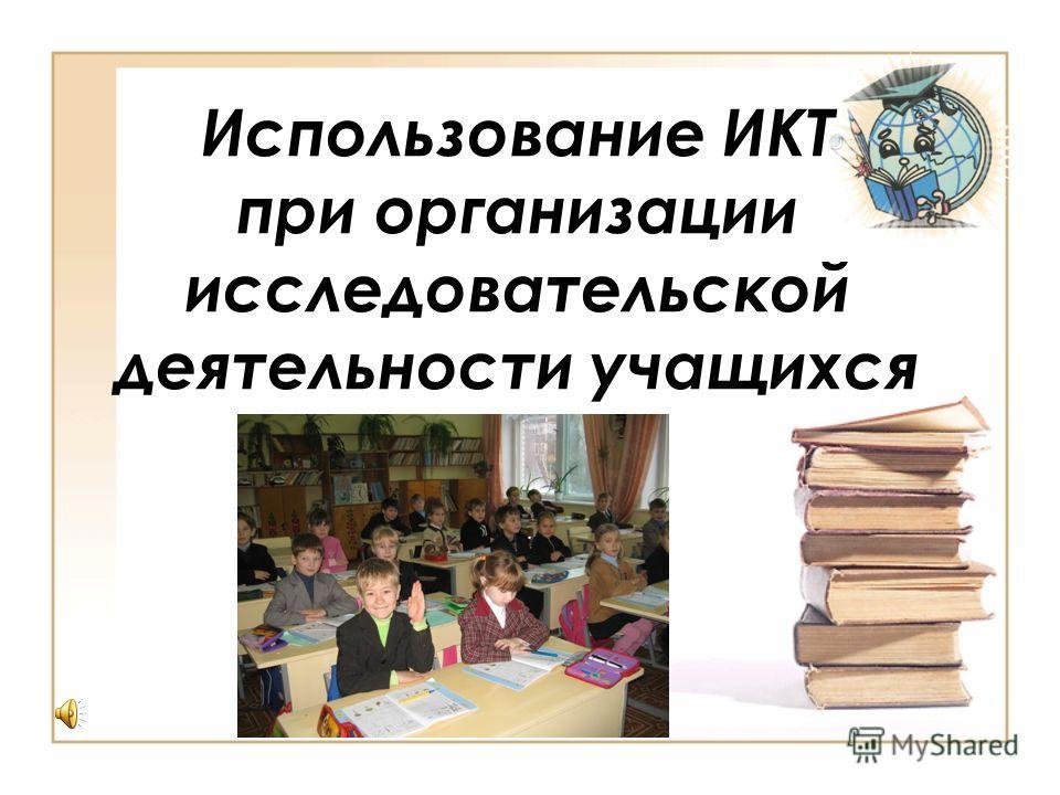 Использование ИКТ при организации исследовательской деятельности учащихся