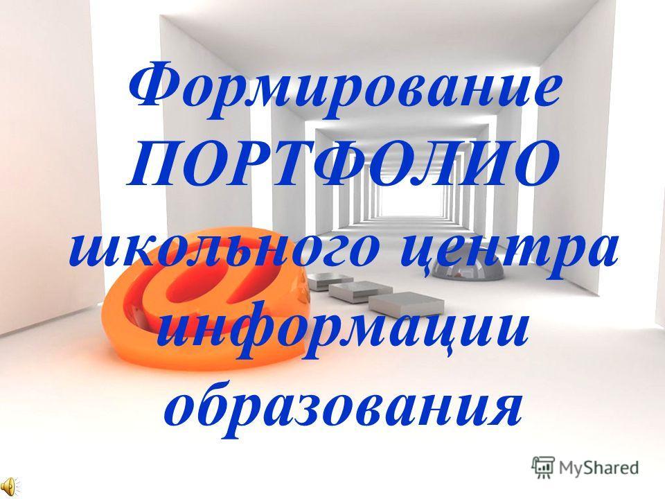 Формирование ПОРТФОЛИО школьного центра информации образования