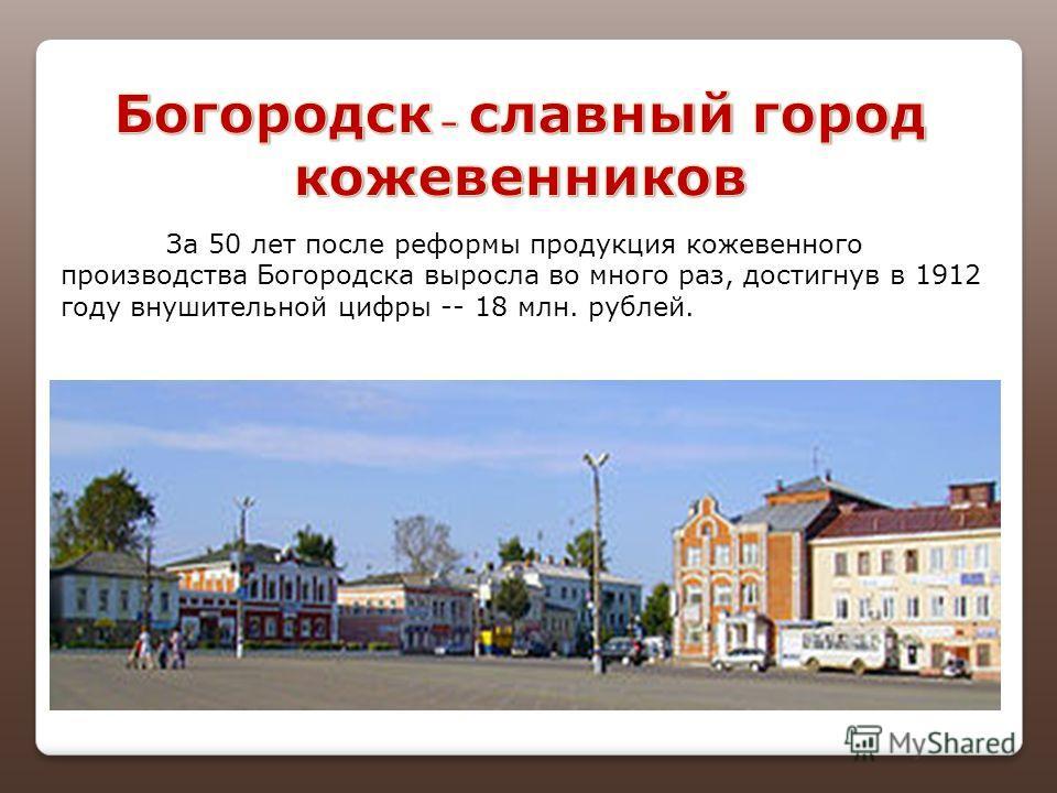 За 50 лет после реформы продукция кожевенного производства Богородска выросла во много раз, достигнув в 1912 году внушительной цифры -- 18 млн. рублей.