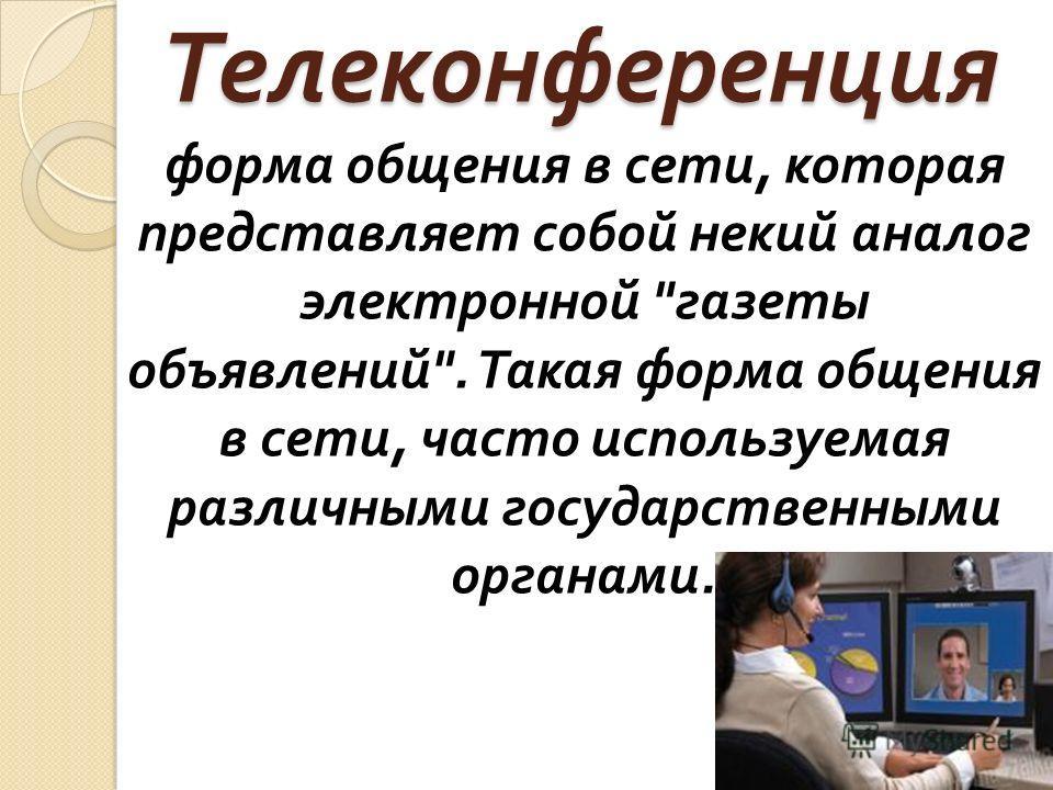 Телеконференция форма общения в сети, которая представляет собой некий аналог электронной газеты объявлений. Такая форма общения в сети, часто используемая различными государственными органами.
