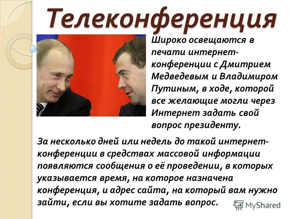 Широко освещаются в печати интернет- конференции с Дмитрием Медведевым и Владимиром Путиным, в ходе, которой все желающие могли через Интернет задать свой вопрос президенту.Телеконференция За несколько дней или недель до такой интернет- конференции в
