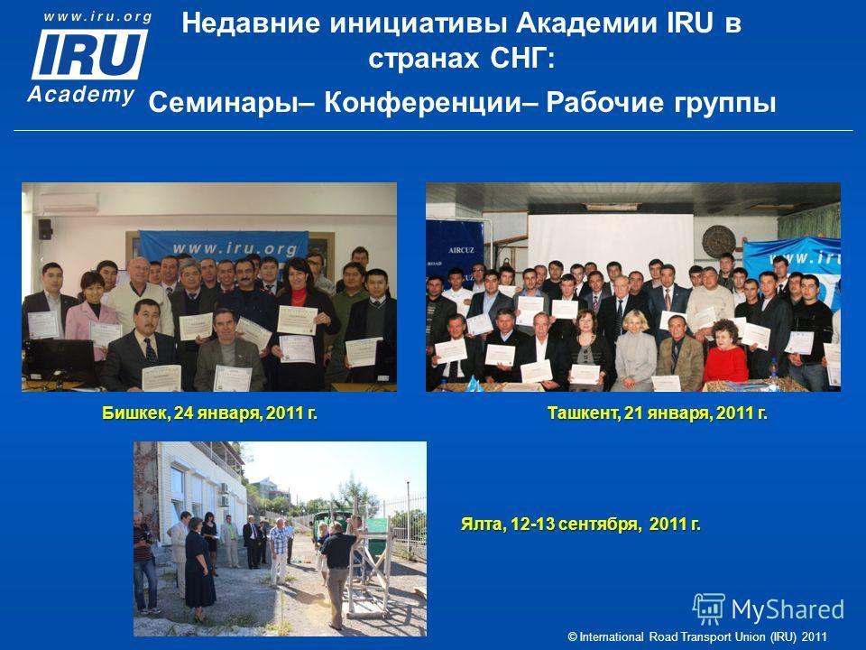 © International Road Transport Union (IRU) 2011 Бишкек, 24 января, 2011 г. Ташкент, 21 января, 2011 г. Ялта, 12-13 сентября, 2011 г. Недавние инициативы Академии IRU в странах СНГ: Семинары– Конференции– Рабочие группы
