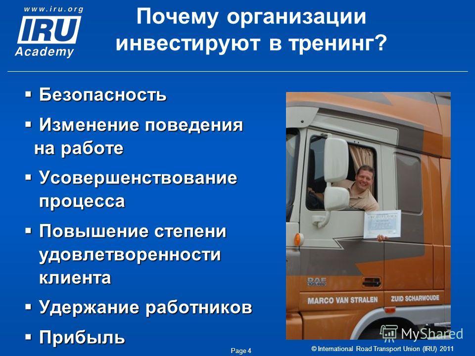 © International Road Transport Union (IRU) 2011 Page 4 Почему организации инвестируют в тренинг? Безопасность Безопасность Изменение поведения на работе Изменение поведения на работе Усовершенствование процесса Усовершенствование процесса Повышение с