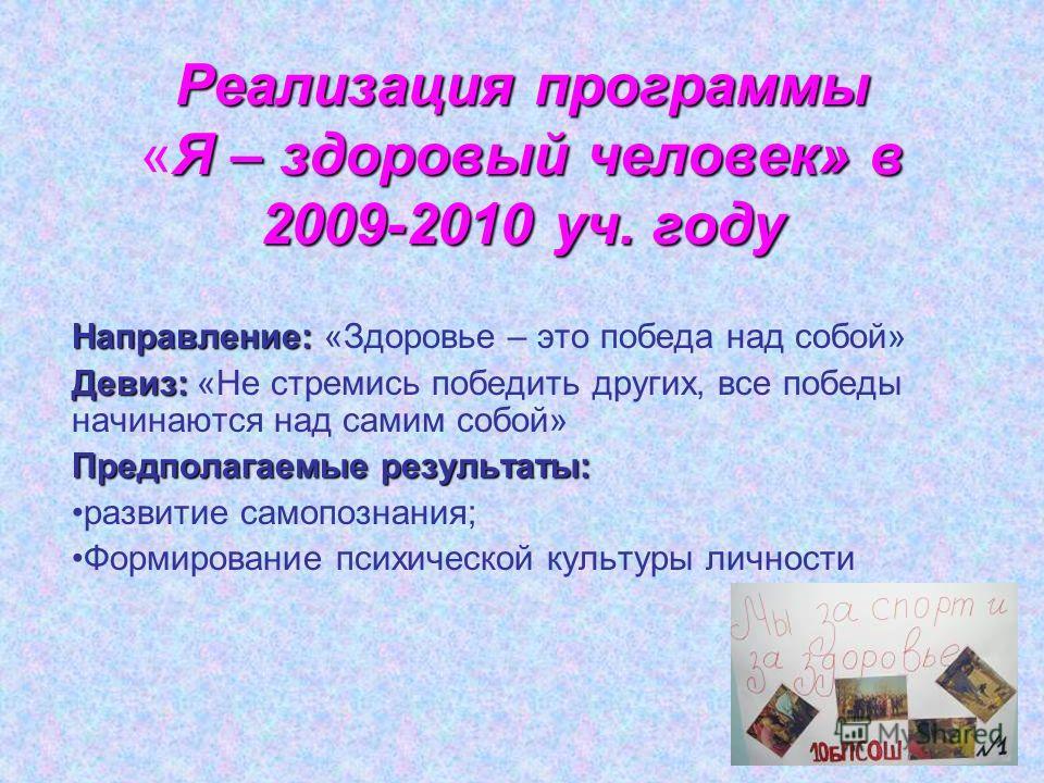 Реализация программы Я – здоровый человек» в 2009-2010 уч. году Реализация программы «Я – здоровый человек» в 2009-2010 уч. году Направление: Направление: «Здоровье – это победа над собой» Девиз: Девиз: «Не стремись победить других, все победы начина