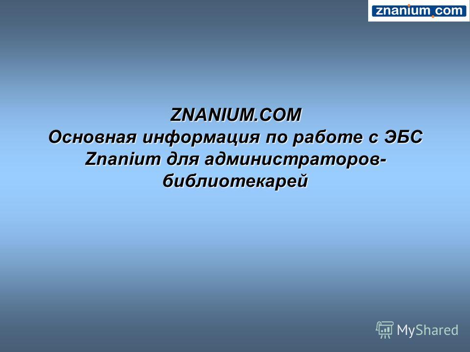 ZNANIUM.COM Основная информация по работе с ЭБС Znanium для администраторов- библиотекарей