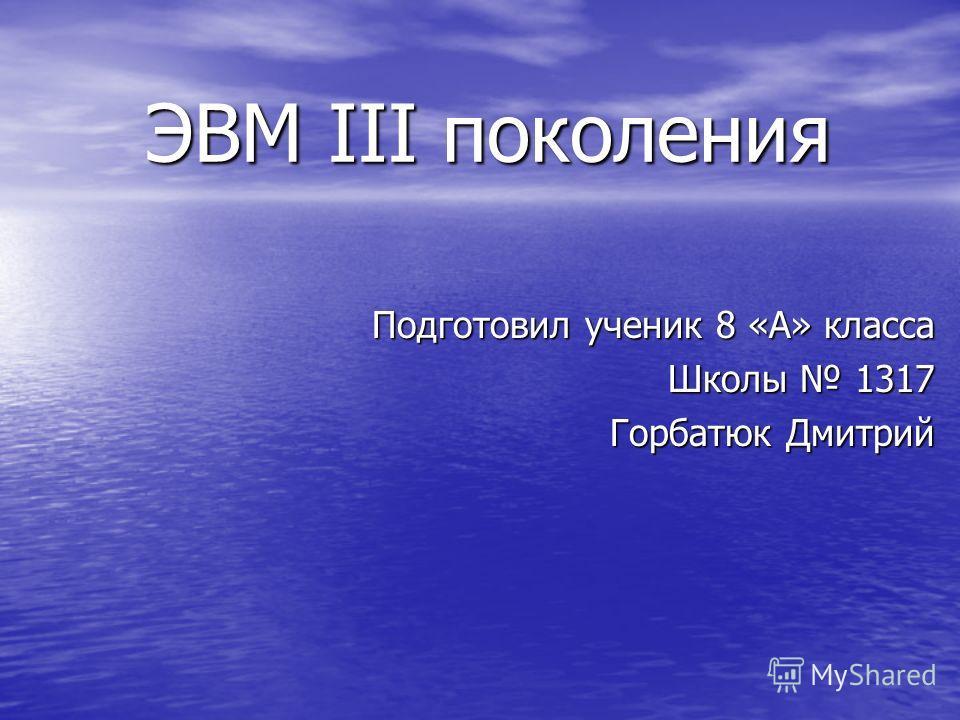 ЭВМ III поколения Подготовил ученик 8 «А» класса Школы 1317 Горбатюк Дмитрий